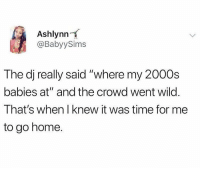 "Home, Time, and Wild: Ashlynn  @BabyySims  The dj really said ""where my 2000s  babies at"" and the crowd went wild  That's when I knew it was time for me  to go home. Time to leave 🤣 https://t.co/q1Xld5dBrM"