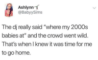 "Blackpeopletwitter, Home, and Time: Ashlynn  @BabyySims  The dj really said ""where my 2000s  babies at"" and the crowd went wild.  That's when I knew it was time for me  to go home. Time flies.. (via /r/BlackPeopleTwitter)"