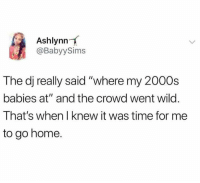 "Dank, Home, and Time: Ashlynn  @BabyySims  The dj really said ""where my 2000s  babies at"" and the crowd went wilo.  That's when I knew it was time for me  to go home."