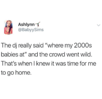 "Home, Time, and Wild: Ashlynn  @BabyySims  The dj really said ""where my 2000s  babies at"" and the crowd went wild.  That's when I knew it was time for me  to go home."