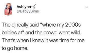 "Home, Time, and Wild: Ashlynn  @BabyySims  The dj really said ""where my 2000s  babies at"" and the crowd went wild.  That's when I knew it was time for me  to go home. Time flies.."