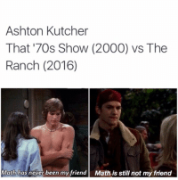 Memes, That 70s Show, and 70s Show: Ashton Kutcher  That '70s Show (2000) vs. The  Ranch (2016)  Math has never been my friend Math is still not my friend omg 😭