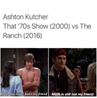 Math definitely isn't my friend either 😂 https://t.co/LUAS4EryTk: Ashton Kutcher  That '70s Show (2000) vs The  Ranch (2016)  Math has never been my friend Math is still not my friend Math definitely isn't my friend either 😂 https://t.co/LUAS4EryTk
