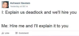 Classic Deadlock: Ashwani Gautam  Yesterday at 08:14  I: Explain us deadlock and we'll hire you  Me: Hire me and l'll explain it to you  Like Comment Classic Deadlock