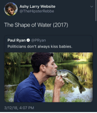 <p>Must have been a deleted scene (via /r/BlackPeopleTwitter)</p>: Ashy Larry Website  @TheHipsterRebbe  The Shape of Water (2017)  Paul Ryan @PRyan  Politicians don't always kiss babies.  3/12/18, 4:07 PM <p>Must have been a deleted scene (via /r/BlackPeopleTwitter)</p>