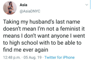 .: Asia  @AsiaDNYC  Taking my husband's last name  doesn't mean I'm not a feminist it  means I don't want anyone I went  to high school with to be able to  find me ever again  12:48 p.m. 05 Aug. 19 Twitter for iPhone .