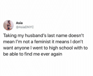 I don't like anyone from high school: Asia  @AsiaDNYC  Taking my husband's last name doesn't  mean I'm not a feminist it means I don't  want anyone Iwent to high school with to  be able to find me ever again I don't like anyone from high school