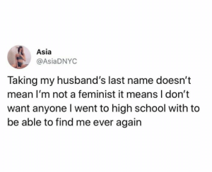 husbands: Asia  @AsiaDNYC  Taking my husband's last name doesn't  mean I'm not a feminist it means I don't  want anyone Iwent to high school with to  be able to find me ever again