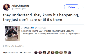 """Fucking, Black, and Trump: Asia Cheyanne  @AsiaAtItAgain  Follow  they understand, they know it's happening,  they just don't care until it's them  JoeMyGod @JoeMyGod  Screaming """"Trump Guy"""" Arrested At Airport Says Cops Are  Treating Me Like A Fucking Black Person"""" [VIDEO]- is.gd/kgNzlu  2:22 PM -16 Aug 2018  19.322 Retweets 38,530 Likese"""