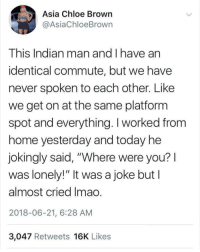 """Another One, Memes, and Today: Asia Chloe Brown  @AsiaChloeBrown  This Indian man and I have an  identical commute, but we have  never spoken to each other. Like  we get on at the same platform  spot and everything. I worked from  nome yesterday and today ne  jokingly said, """"Where were you?l  was lonely!"""" It was a joke but I  almost cried Imao.  2018-06-21, 6:28 AM  3,047 Retweets 16K Likes @whitepeoplehumor another one for you to add your signature line to?"""