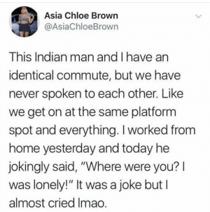 "Home, Today, and Indian: Asia Chloe Brown  @AsiaChloeBrown  This Indian man and I have an  identical commute, but we have  never spoken to each other. Like  we get on at the same platform  spot and everything. I worked from  home yesterday and today he  jokingly said, ""Where were you?  was lonely!"" It was a joke but I  almost cried Imao. Wholsome Indian man"