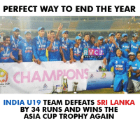 Memes, India, and Chak De India: ASIA CUP  PERFECT WAY TO END THE YEAR  WWW. RVCJ.COM  tStar  CHAMPION  INDIA U19 TEAM DEFEATS  SRI LANKA  BY 34 RUNS AND WINS THE  ASIA CUP TROPHY AGAIN Chak De INDIA!