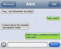 Brains, Funny, and Scare: Asia  Messages  Edit  Hey  M FREAKING SCARED  Uhh, why?  I heard about the zombie  apocalypse today  Don't worry. zombies eat brains  your safe.  Send