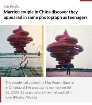 Apparently, Fucking, and Love: Asia Pacific  Married couple in China discover they  appeared in same photograph as teenagers  The couple had visited the May Fourth Square  in Qingdao at the exact same moment on Jul  28, 2000, 11 years before they met and fell in  love. (Photos: Weibo) therunnersam: Apparently this guy was at his mother in law's house and they were all going through photo albums and he sees he photobombed his wife 11 years before they even met.  I fucking love this.