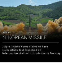 Memes, News, and North Korea: ASIA PACIFIC  N. KOREAN MISSILE  July 4 North Korea claims to have  successfully test-launched an  intercontinental ballistic missile on Tuesday. North Korea has said to have successfully test-launched its first intercontinental ballistic missile on Tuesday, a claim that represents a significant step in North Korea's ability to threaten the U.S. with a nuclear weapon. The U.S. has forbidden ICBM tests by North Korea, though it is unclear how it will respond to Pyongyang's recent provocations. Many expect President Trump to press Chinese President Xi Jinping to do more during this week's Group of 20 summit in Germany. _ (Images: AllThingsNuclear; European Pressphoto Agency; Korean Central News Agency via Reuters)