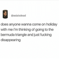 Bermuda Triangle, Fucking, and Bermuda: @asiaisdead  does anyone wanna come on holiday  with me i'm thinking of going to the  bermuda triangle and just fucking  disappearing