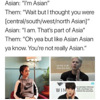 "Asian, Fuck, and Thought: Asian: ""I'm Asian""  Them: ""Wait but l thought you were  [central/south/west/north Asian]  Asian: ""I am. That's part of Asia""  Them: ""Oh yea but like Asian Asian  ya know. You're not really Asian.""  ok first of all,  what the fuck  ive just been informed  that a dumbass has  entered the premises i cAN RELATE AS A SOUTH ASIAN"