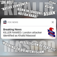 """Remind me when was the last time a terror attack was committed not by a """"religion of peace"""" guy? americaneagle stupidliberals secondamendment trump donaldtrump conservative hillno feelthebern Bernie killary hillary hillaryclinton murica merica america military guns patriot politics gop republican democrat nobama obama MAGA calexit potus politicallyincorrect humor resist: ASIAN""""  LONEWOLF!  NATIVE LONDONER  ASIAN""""  ASIAN  NOTAN ARAB!""""  FOX NEWS  EWS  Breaking News  ANGRY  KILLER NAMED: London attacker  EAGLE  identified as Khalid Masood  REEEELIGION OF PEACEI!"""" Remind me when was the last time a terror attack was committed not by a """"religion of peace"""" guy? americaneagle stupidliberals secondamendment trump donaldtrump conservative hillno feelthebern Bernie killary hillary hillaryclinton murica merica america military guns patriot politics gop republican democrat nobama obama MAGA calexit potus politicallyincorrect humor resist"""