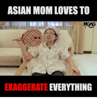 Asian, Memes, and Mom: ASIAN MOM LOVES TO  MGAG  MCAS  EXAGGERATE EVERYTHING Mom always teach us not to tell lies but how come she CAN wor....zzz hahahah. I always kena the last one :(
