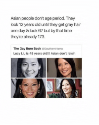 Chillin with my friends -bri: Asian people don't age period. They  look 12 years old until they get gray hair  one day & look 67 but by that time  they're already 173  The Gay Burn Book @SouthernHomo  Lucy Liu is 48 years old!!! Asian don't raisin Chillin with my friends -bri