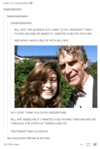 Bill Nye: asian surprisebitch  madambitchtits  heavensairwaves  heavensairwaves:  BILL NYE THE SCIENCE GUY CAME TO MY UNIVERSITY ANDI  FOUND HIM AND HE ASKEDIFI WANTED A SELFIE WITH HIM  AND NOW HAVE A SELFIE WITH BILL NYE  NO I DONT THINK YOU GUYS UNDERSTAND  BILL NYE ASKED ME. IFIWANTED A SELFIE AND THEN WALKED ME  THROUGH THE STEPS OF TAKING A SELFIE  YESTERDAY WAS GLORIOUS  We must protect Bill Nye at all costs  193,184 notes