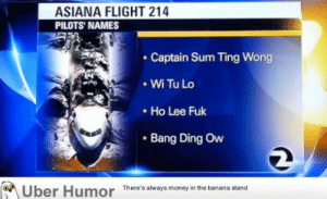As the year comes to an end, lets celebrate, the absolute BEST PRANK of 2013http://meme-rage.tumblr.com: ASIANA FLIGHT 214  PILOTS' NAMES  • Captain Sum Ting Wong  • Wi Tu Lo  • Ho Lee Fuk  • Bang Ding Ovw  Uber Humor  There's always money in the banana stand As the year comes to an end, lets celebrate, the absolute BEST PRANK of 2013http://meme-rage.tumblr.com