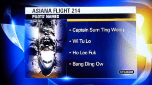 their names defy everything: ASIANA FLIGHT 214  PILOTS' NAMES  Captain Sum Ting Wong  • Wi Tu Lo  Ho Lee Fuk  Bang Ding Ow  KTVU.COM their names defy everything