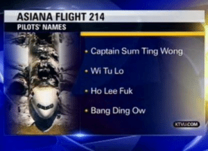 Let's take a minute to remember 2013 when an intern at the NTSB tricked the local news into publishing fake pilot names: ASIANA FLIGHT 214  PILOTS' NAMES  Captain Sum Ting Wong  • Wi Tu Lo  Ho Lee Fuk  • Bang Ding Ow  KTVUCOM Let's take a minute to remember 2013 when an intern at the NTSB tricked the local news into publishing fake pilot names