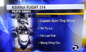 The video is hilarious, she news reporter said their names with a straight face. How can you not tell that it's fake.: ASIANA FLIGHT 214  PILOTS' NAMES  Captain Sum Ting Wong  Wi Tu Lo  Ho Lee Fuk  Bang Ding Ow The video is hilarious, she news reporter said their names with a straight face. How can you not tell that it's fake.