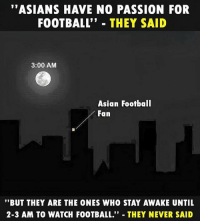 """Asian, Football, and Memes: """"ASIANS HAVE NO PASSION FOR  FOOTBALL"""" THEY SAID  3:00 AM  Asian Football  Fan  """"BUT THEY ARE THE ONES WHO STAY AWAKE UNTIL  2-3 AM TO WATCH FOOTBALL."""" THEY NEVER SAID That's dedication 🙌🏽⚽️"""