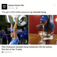 This girl is PHO-KING awesome!! @daniellekang 😂😂 Follow our Facebook page @AsiansNeverDie for more post and news🤘shoutout to @NextShark for always having the latest News on our Asian community.: Asians Never Die  Asians  Never  Die.  52 mins  This girl is PHO-KING awesome  Danielle Kang  PGA Champion Danielle Kang Celebrates Win By Eating  Pho Out of Her Trophy  Nextshark This girl is PHO-KING awesome!! @daniellekang 😂😂 Follow our Facebook page @AsiansNeverDie for more post and news🤘shoutout to @NextShark for always having the latest News on our Asian community.