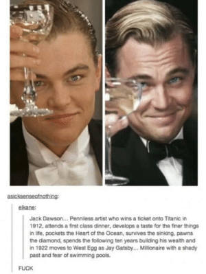 Titanic: asicksenseofnothing:  elkane:  Jack Dawson... Penniless artist who wins a ticket onto Titanic in  1912, attends a first class dinner, develops a taste for the finer things  in life, pockets the Heart of the Ocean, survives the sinking, pawns  the diamond, spends the following ten years building his wealth and  in 1922 moves to West Egg as Jay Gatsby... Millionaire with a shady  past and fear of swimming pools.  FUCK