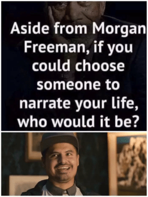 Life, Morgan Freeman, and Comedy: Aside from Morgan  Freeman, if you  could choose  someone to  narrate your life,  who would it be? Cause my life is a comedy