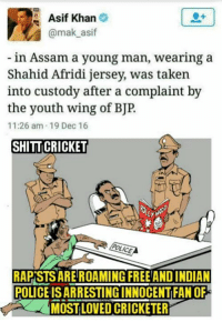 😡😡😡: Asif Khan  @mak asif  in Assam a young man, wearing a  Shahid Afridi Jersey, was taken  into custody after a complaint by  the youth wing of BJP  11:26 am 19 Dec 16  SHITTICRICKET  POLICE  RAPISTS ARE ROAMING FREE AND INDIAN  POLICE ISARRESTING INNOCENTFAN OF  MOST LOVED CRICKETER 😡😡😡
