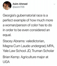 Cum, Memes, and School: Asim Ahmed  @asim706  Georgia's gubernatorial race is a  perfect example of how much more  a woman/person of color has to do  in order to be even considered an  equal.  Stacey Abrams: valedictorian,  Magna Cum Laude undergrad, MPA,  Yale Law School JD, Truman Scholar  Brian Kemp: Agriculture major at  UGA