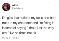"""Bad, Define, and Character: asiTM  @asiaiana  i'm glad i've noticed my toxic and bad  traits in my character and i'm fixing it  instead of saying """" thats just the way i  am"""" like no thats not ok  20.07.18, 03:08 dont let the bad define you"""
