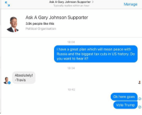 Memes, Taxes, and History: Ask A Gary Johnson Supporter  Manage  Typically replies within an hour  Ask A Gary Johnson Supporter  3.9k people like this  Political Organisation  18:04  I have a great plan which will mean peace with  Russia and the biggest tax cuts in US history. Do  you want to hear it?  18:34  Absolutely!  -Travis  19:42  Ok here goes  o  Vote Trump Great idea! Sent by Jamie, a supporter.