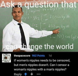 World, MeIRL, and Ask: Ask a question that  dl  cos  PI  hlange the world  thespacecore 962 Points 1d  If women's nipples needs to be censored  but men's nipples doesn't. Can I censor a  woman's nipples with a man's nipples?  Reply meirl
