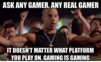 Whom is with me gamerz!: ASK ANY GAMER, ANY REAL GAMER  IT DOESN'T MATTER WHAT PLATFORM  YOU PLAY ON. GAMING IS GAMING Whom is with me gamerz!