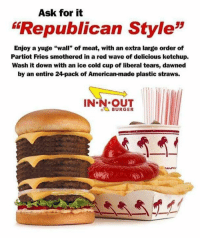 "Democrats are boycotting IN-N-OUT burger because they donate to the GOP. 😂 In that case, it's time for some IN-N-OUT burgers! 🍔: Ask for it  ""Republican Style""  Enjoy a yuge ""wall"" of meat, with an extra large order of  Partiot Fries smothered in a red wave of delicious ketchup.  Wash it down with an ice cold cup of liberal tears, dawned  by an entire 24-pack of American-made plastic straws.  IN-N OUT  BURGER Democrats are boycotting IN-N-OUT burger because they donate to the GOP. 😂 In that case, it's time for some IN-N-OUT burgers! 🍔"