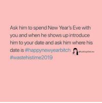 Date, Girl Memes, and Eve: Ask him to spend New Year's Eve with  you and when he shows up introduce  him to your date and ask him where his  date is #happynewyearbitch -fuckboysfailures