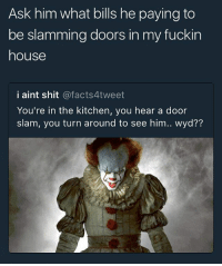 i'm the only clown in dis house 😤: Ask him what bills he paying to  be slamming doors in my fuckin  house  i aint shit @facts4tweet  You're in the kitchen, you hear a door  slam, you turn around to see him.. wyd?? i'm the only clown in dis house 😤