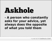Advice, Memes, and Definition: Ask hole  A person who constantly  asks for your advice, yet  always does the opposite  of what you told them  YUNO GO TO DAMNLOLCOM? Definition of an Askhole