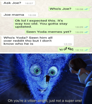 Big oof: Ask Joe?  18:07  Who's Joe?  18:08  Joe mama  18:08  Ok lol I expected this. It's  way too old. You gotta stay  updated.  18:09  Seen Yoda memes yet?  18:09  Who's Yoda? Seen him all  over reddit tho but I don't  know who he is  18:09  dad  YO  18:10  Oh you're a villain alright, just not a super one! Big oof