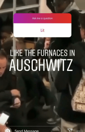 Haha Holocaust funny!: Ask me a question  Lit  LIKE THE FURNACES IN  AUSCHWITZ  Send Message Haha Holocaust funny!