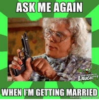 """Did you laugh? Please rank this image's """"laugh-ability"""" on a scale of """"1"""" to """"10"""" :): ASK ME AGAIN  YOUR RTRSON ro.  WHEN IM GETTING MARRIED  meme Did you laugh? Please rank this image's """"laugh-ability"""" on a scale of """"1"""" to """"10"""" :)"""
