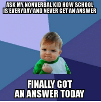 finally!: ASK MY NONVERBAL KID HOW SCHOOL  SEVERYDAY AND NEVERGET AN ANSWER  AN ANSWER TODAY finally!