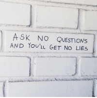 Ask, Questions, and Get: ASK NO QUESTIONs  AND YoU'IL GET NO LIES