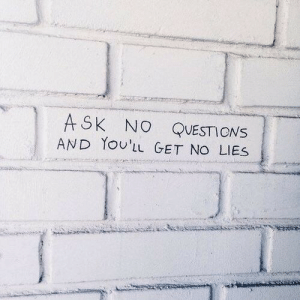 No Questions: ASK NO QUESTIONS  AND YoUL GET NO LIES