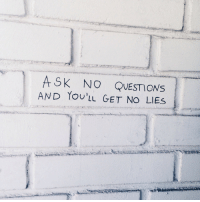 Ask, Questions, and Get: ASK NO QUESTIONS  AND YoULL GET NO LIES